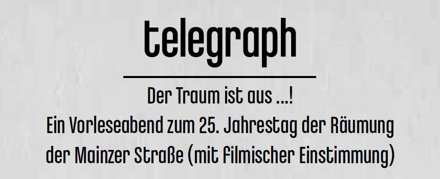 telegraph Der Traum ist aus ...! Ein Vorleseabend zum 25. Jahrestag der Räumung der Mainzer Straße (mit filmischer Einstimmung)